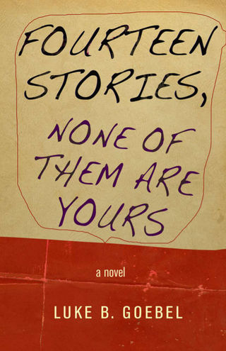 Fourteen Stories, None of Them Are Yours: A Novel, by Luke B. Goebel (FC2, 2014)