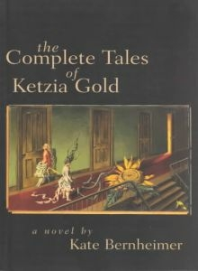 The Complete Tales of Ketzia Gold, by Kate Bernheimer (FC2, 2002)