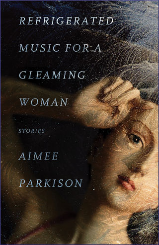 Refrigerated Music for a Gleaming Woman, by Aimee Parkison (FC2, 2017)
