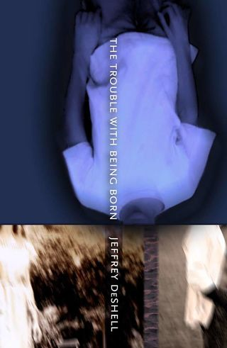 The Trouble With being Born, by Jeffrey DeShell (FC2, 2007)
